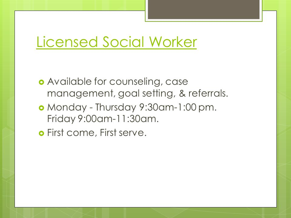 Licensed Social Worker Available for counseling, case management, goal setting, & referrals. Monday - Thursday 9:30am-1:00 pm. Friday 9:00am-11:30am.