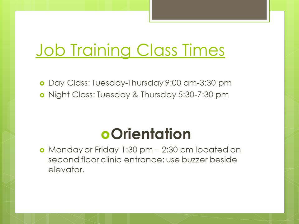 Job Training Class Times Day Class: Tuesday-Thursday 9:00 am-3:30 pm Night Class: Tuesday & Thursday 5:30-7:30 pm Orientation Monday or Friday 1:30 pm