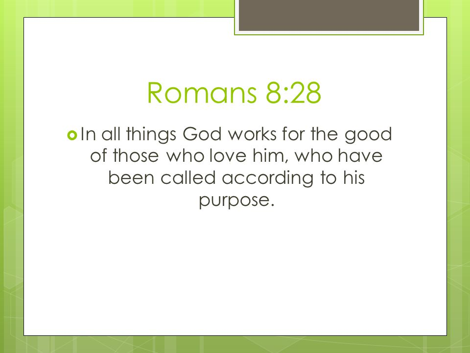 Romans 8:28 In all things God works for the good of those who love him, who have been called according to his purpose.