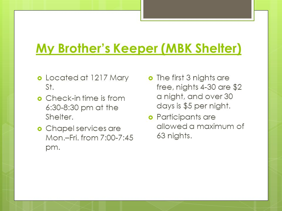 My Brothers Keeper (MBK Shelter) Located at 1217 Mary St. Check-in time is from 6:30-8:30 pm at the Shelter. Chapel services are Mon.–Fri. from 7:00-7