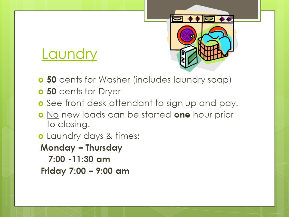 Laundry 50 cents for Washer (includes laundry soap) 50 cents for Dryer See front desk attendant to sign up and pay. No new loads can be started one ho