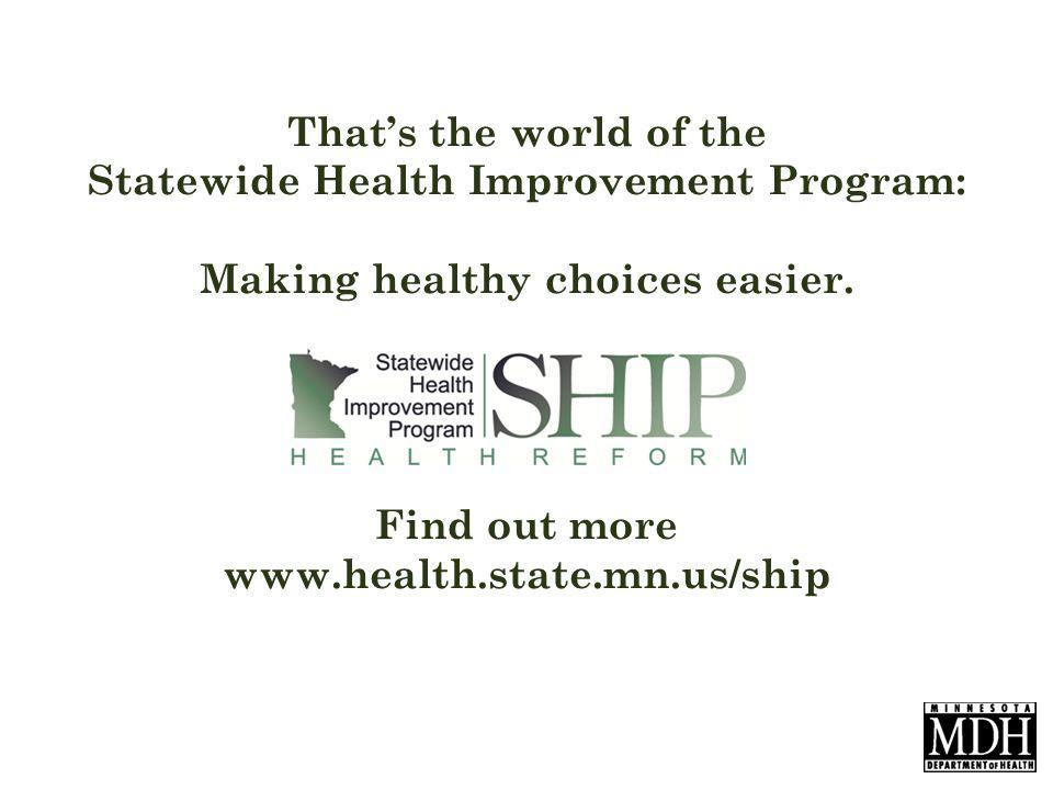 Because of SHIP, across Minnesota there are more smoke-free apartments farmers markets kids walking and biking to school schools serving fresh fruits and vegetables from local farmers school gardens bike paths, sidewalks, and safe crosswalks, and smoke-free parks and thats just a start.