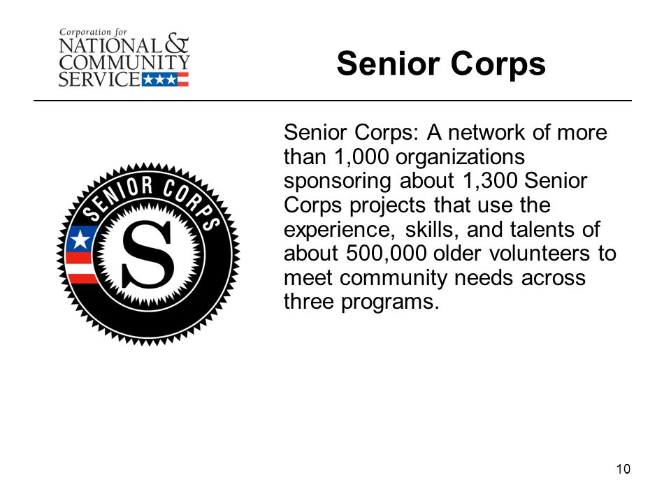 10 Senior Corps Senior Corps: A network of more than 1,000 organizations sponsoring about 1,300 Senior Corps projects that use the experience, skills,