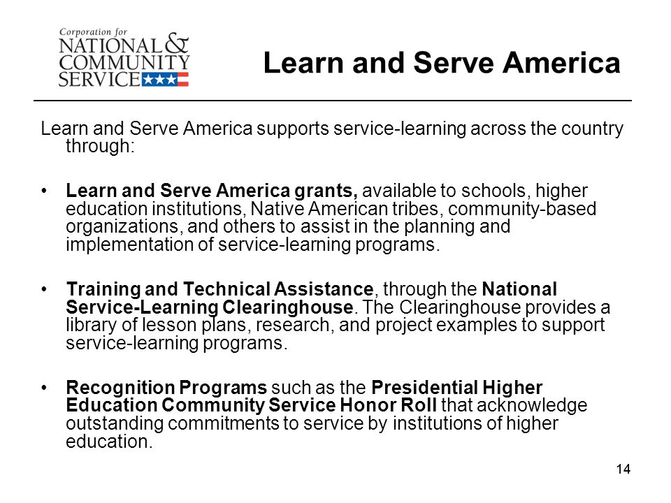 14 Learn and Serve America Learn and Serve America supports service-learning across the country through: Learn and Serve America grants, available to