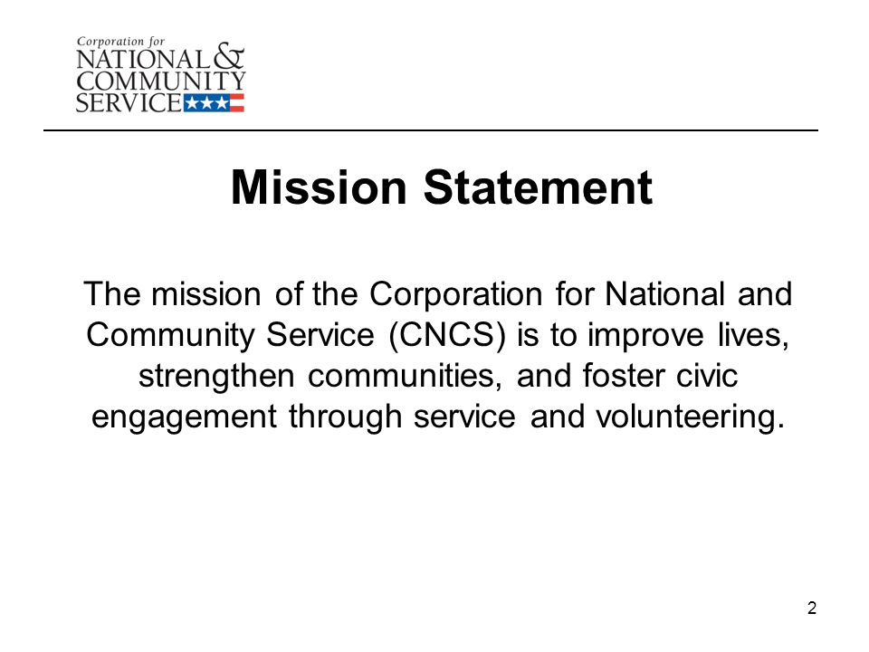 2 Mission Statement The mission of the Corporation for National and Community Service (CNCS) is to improve lives, strengthen communities, and foster civic engagement through service and volunteering.