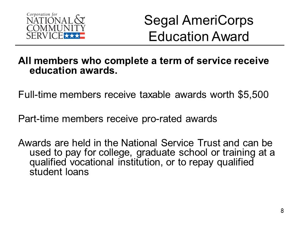 8 Segal AmeriCorps Education Award All members who complete a term of service receive education awards.