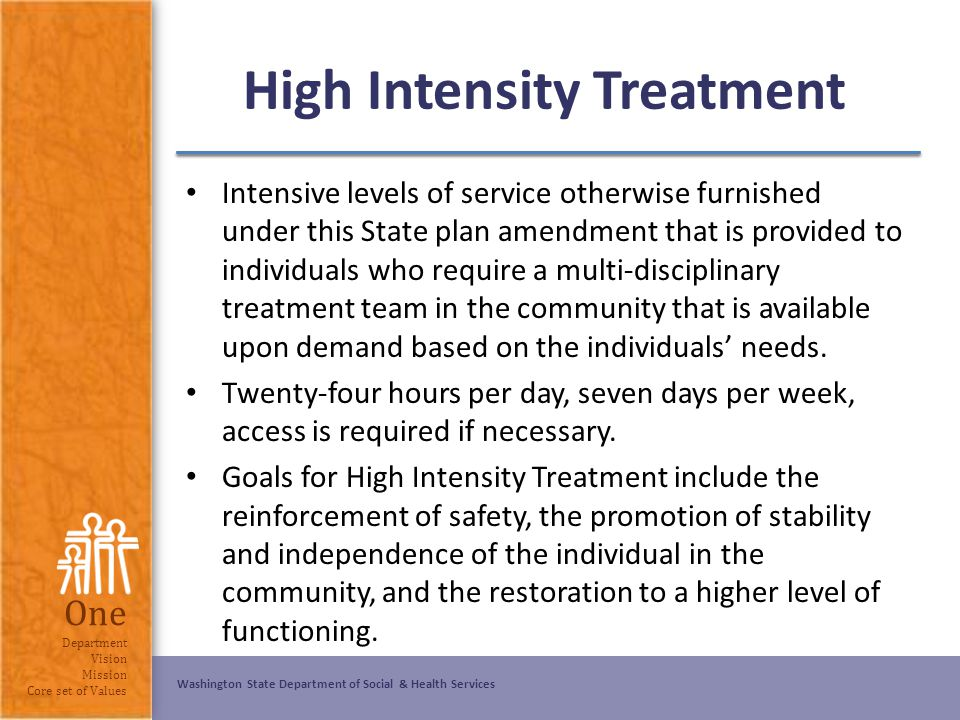 Washington State Department of Social & Health Services One Department Vision Mission Core set of Values High Intensity Treatment Intensive levels of
