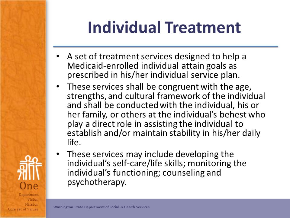 Washington State Department of Social & Health Services One Department Vision Mission Core set of Values Individual Treatment A set of treatment servi