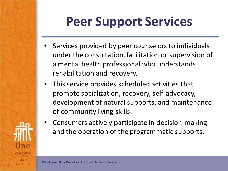 Washington State Department of Social & Health Services One Department Vision Mission Core set of Values Peer Support Services Services provided by pe