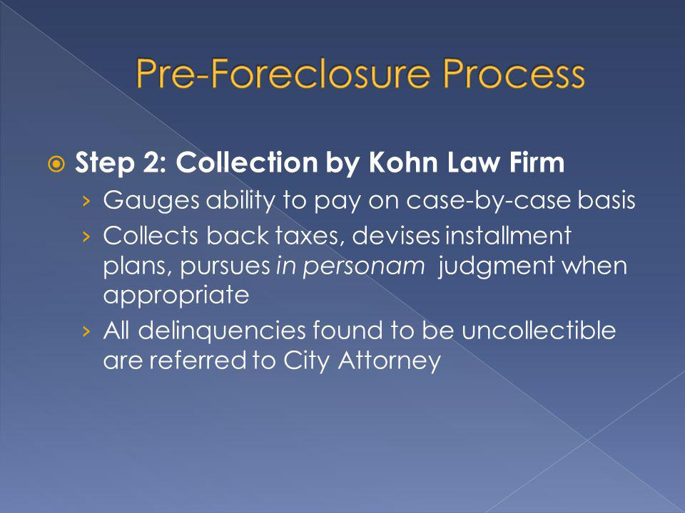 Step 2: Collection by Kohn Law Firm Gauges ability to pay on case-by-case basis Collects back taxes, devises installment plans, pursues in personam judgment when appropriate All delinquencies found to be uncollectible are referred to City Attorney