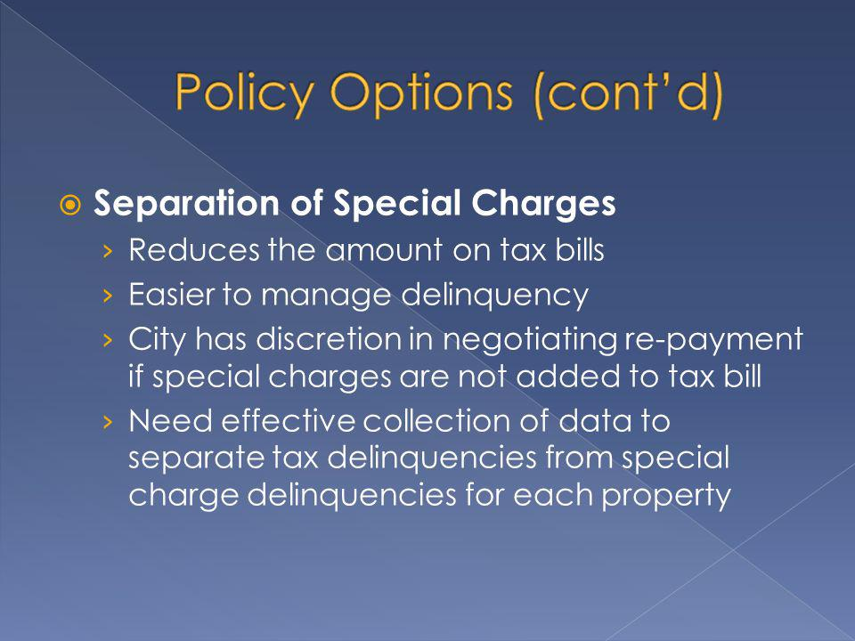 Separation of Special Charges Reduces the amount on tax bills Easier to manage delinquency City has discretion in negotiating re-payment if special charges are not added to tax bill Need effective collection of data to separate tax delinquencies from special charge delinquencies for each property
