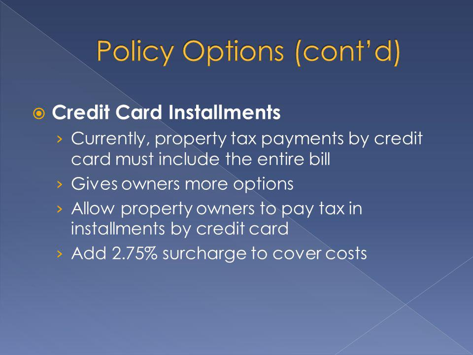 Credit Card Installments Currently, property tax payments by credit card must include the entire bill Gives owners more options Allow property owners to pay tax in installments by credit card Add 2.75% surcharge to cover costs