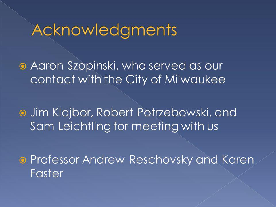 Aaron Szopinski, who served as our contact with the City of Milwaukee Jim Klajbor, Robert Potrzebowski, and Sam Leichtling for meeting with us Professor Andrew Reschovsky and Karen Faster