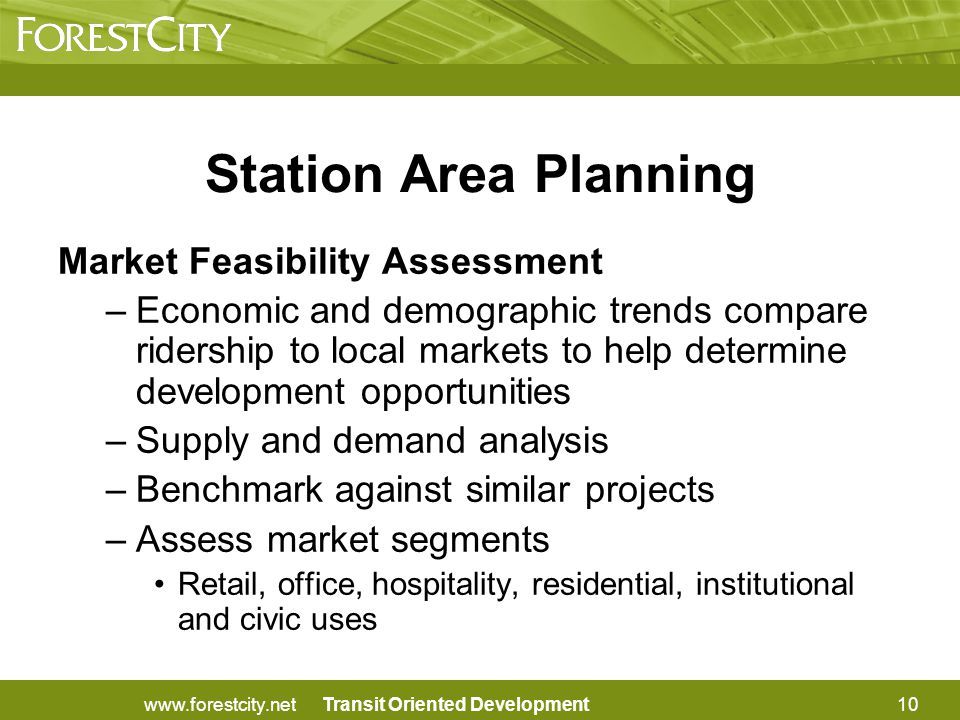 Transit Oriented Development Station Area Planning Market Feasibility Assessment –Economic and demographic trends compare ridership to local markets to help determine development opportunities –Supply and demand analysis –Benchmark against similar projects –Assess market segments Retail, office, hospitality, residential, institutional and civic uses 10www.forestcity.net
