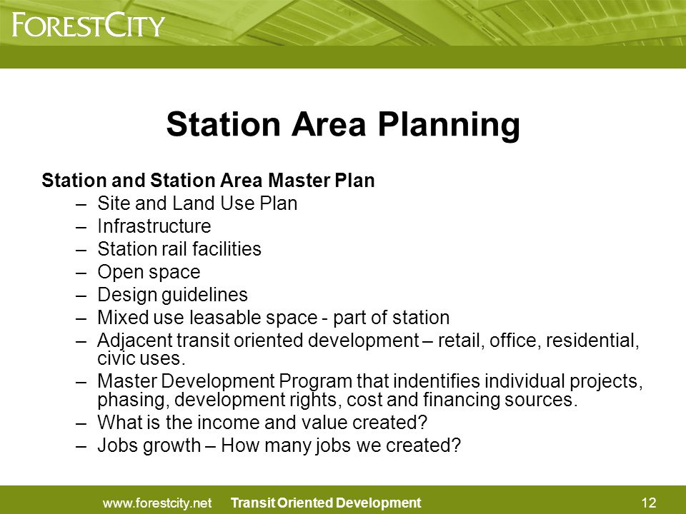 Transit Oriented Development Station Area Planning Station and Station Area Master Plan –Site and Land Use Plan –Infrastructure –Station rail facilities –Open space –Design guidelines –Mixed use leasable space - part of station –Adjacent transit oriented development – retail, office, residential, civic uses.