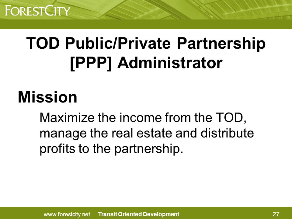 Transit Oriented Development TOD Public/Private Partnership [PPP] Administrator Mission Maximize the income from the TOD, manage the real estate and distribute profits to the partnership.