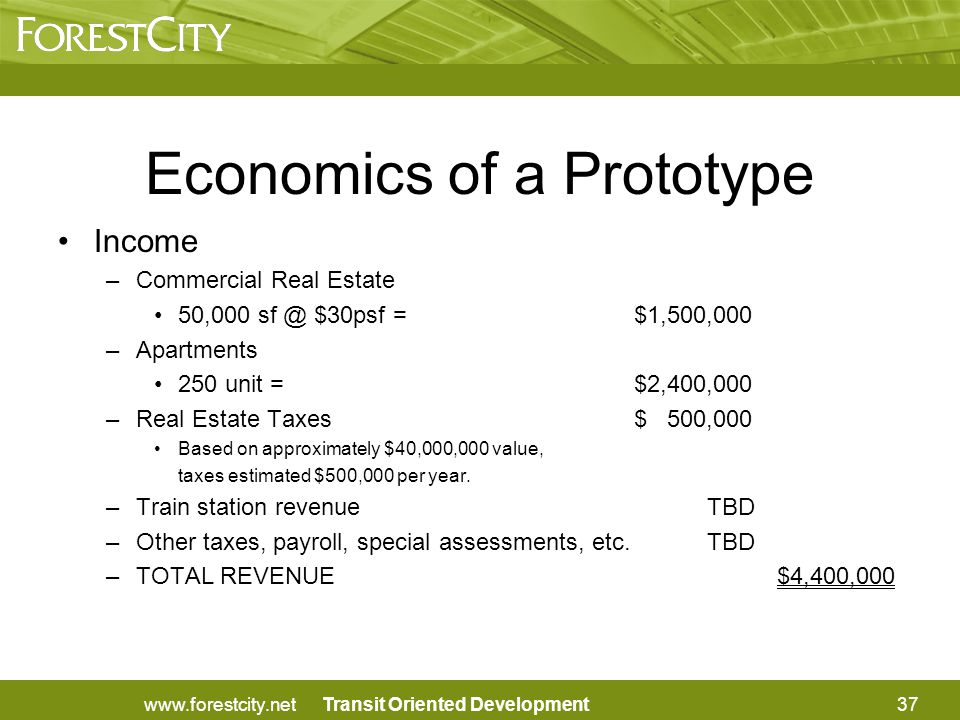 Transit Oriented Development Income –Commercial Real Estate 50,000 sf @ $30psf =$1,500,000 –Apartments 250 unit = $2,400,000 –Real Estate Taxes$ 500,000 Based on approximately $40,000,000 value, taxes estimated $500,000 per year.