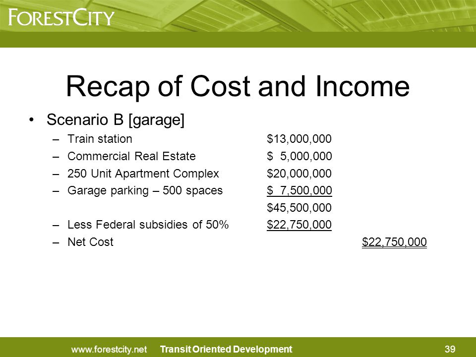 Transit Oriented Development Scenario B [garage] –Train station $13,000,000 –Commercial Real Estate$ 5,000,000 –250 Unit Apartment Complex$20,000,000 –Garage parking – 500 spaces$ 7,500,000 $45,500,000 –Less Federal subsidies of 50%$22,750,000 –Net Cost$22,750,000 Recap of Cost and Income 39www.forestcity.net