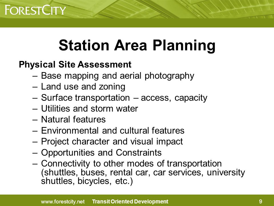 Transit Oriented Development Station Area Planning Physical Site Assessment –Base mapping and aerial photography –Land use and zoning –Surface transportation – access, capacity –Utilities and storm water –Natural features –Environmental and cultural features –Project character and visual impact –Opportunities and Constraints –Connectivity to other modes of transportation (shuttles, buses, rental car, car services, university shuttles, bicycles, etc.) 9www.forestcity.net