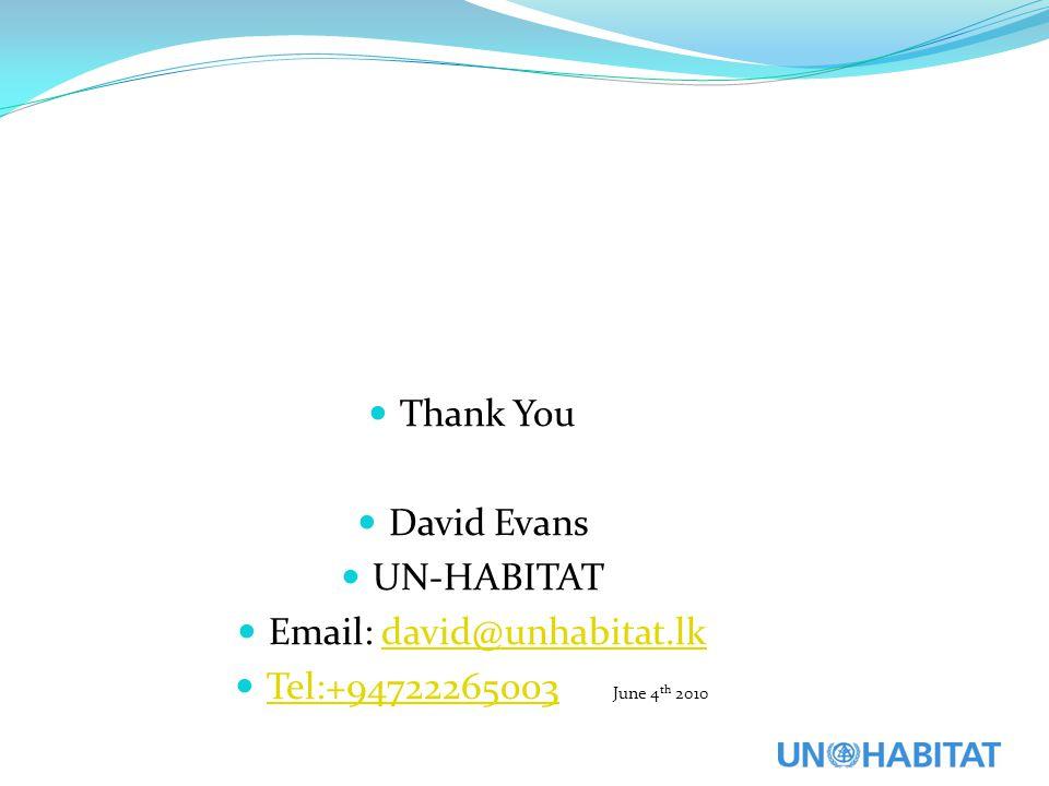 Thank You David Evans UN-HABITAT Email: david@unhabitat.lkdavid@unhabitat.lk Tel:+94722265003 June 4 th 2010 Tel:+94722265003