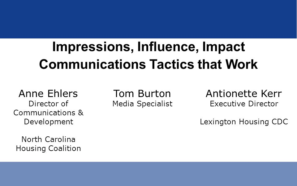 Impressions, Influence, Impact Communications Tactics that Work Anne Ehlers Director of Communications & Development North Carolina Housing Coalition