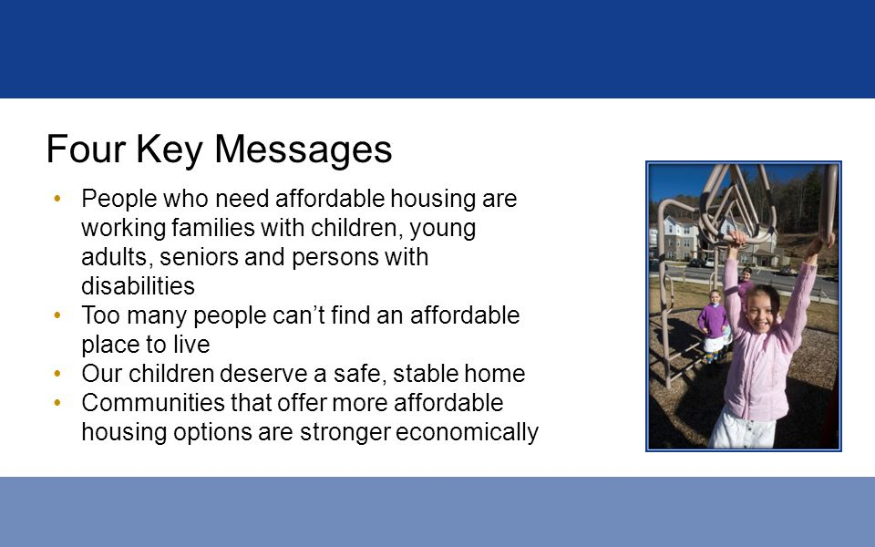 Four Key Messages People who need affordable housing are working families with children, young adults, seniors and persons with disabilities Too many