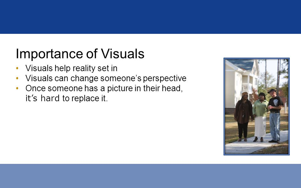 Importance of Visuals Visuals help reality set in Visuals can change someones perspective Once someone has a picture in their head, its hard to replac
