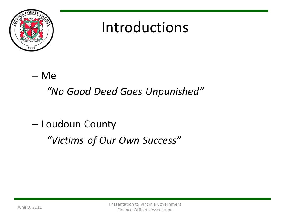 Introductions – Me No Good Deed Goes Unpunished – Loudoun County Victims of Our Own Success June 9, 2011 Presentation to Virginia Government Finance O