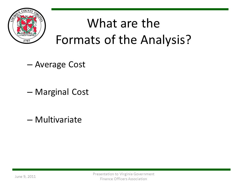 What are the Formats of the Analysis? – Average Cost – Marginal Cost – Multivariate June 9, 2011 Presentation to Virginia Government Finance Officers