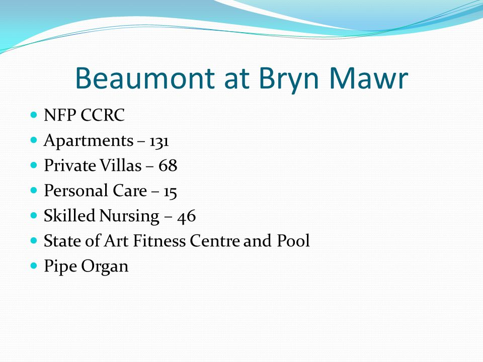 Beaumont at Bryn Mawr NFP CCRC Apartments – 131 Private Villas – 68 Personal Care – 15 Skilled Nursing – 46 State of Art Fitness Centre and Pool Pipe Organ