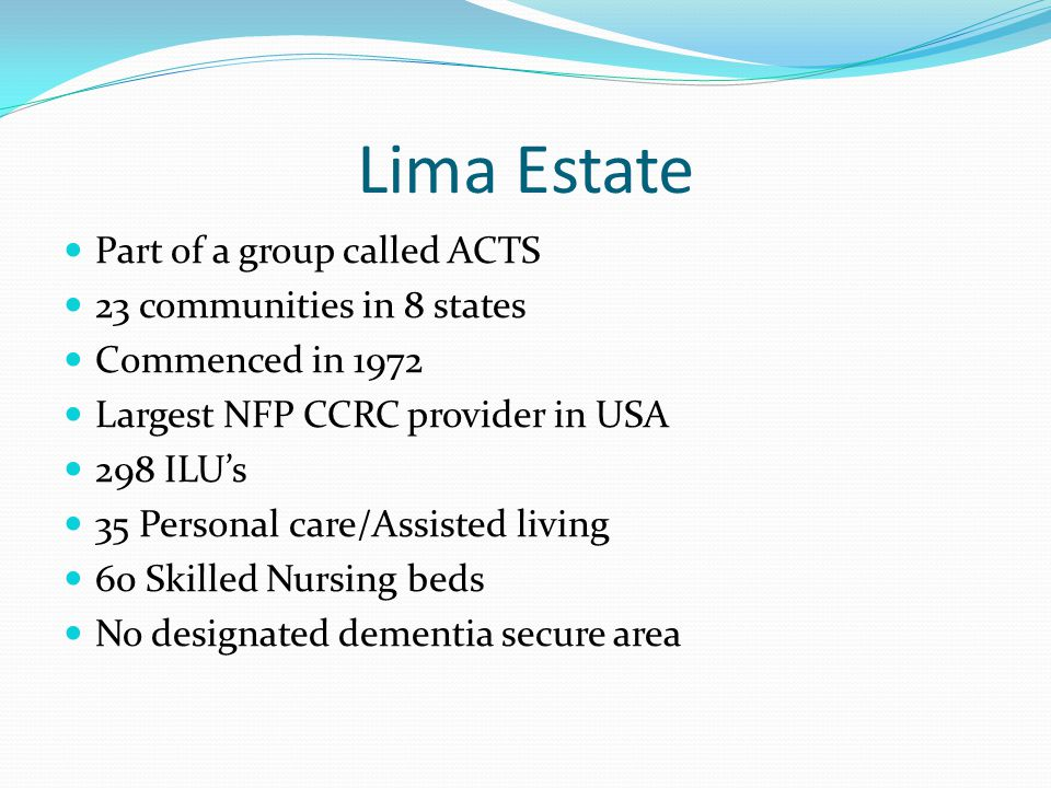 Lima Estate Part of a group called ACTS 23 communities in 8 states Commenced in 1972 Largest NFP CCRC provider in USA 298 ILUs 35 Personal care/Assisted living 60 Skilled Nursing beds No designated dementia secure area