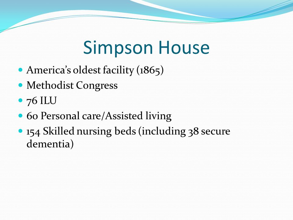 Simpson House Americas oldest facility (1865) Methodist Congress 76 ILU 60 Personal care/Assisted living 154 Skilled nursing beds (including 38 secure dementia)