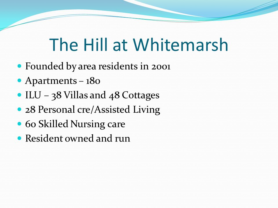 The Hill at Whitemarsh Founded by area residents in 2001 Apartments – 180 ILU – 38 Villas and 48 Cottages 28 Personal cre/Assisted Living 60 Skilled Nursing care Resident owned and run
