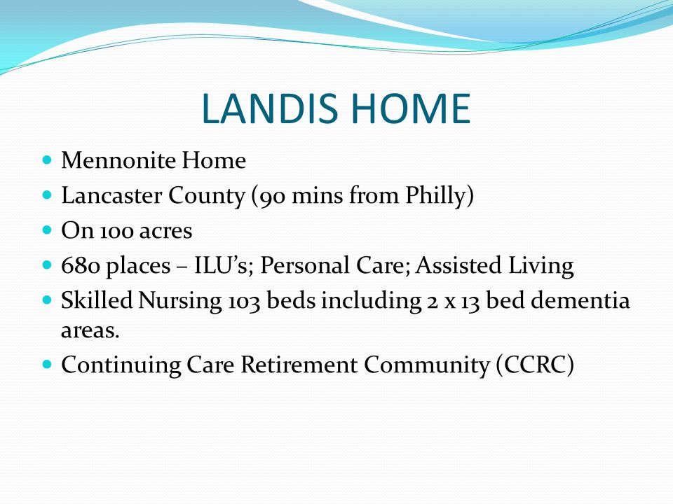 LANDIS HOME Mennonite Home Lancaster County (90 mins from Philly) On 100 acres 680 places – ILUs; Personal Care; Assisted Living Skilled Nursing 103 beds including 2 x 13 bed dementia areas.