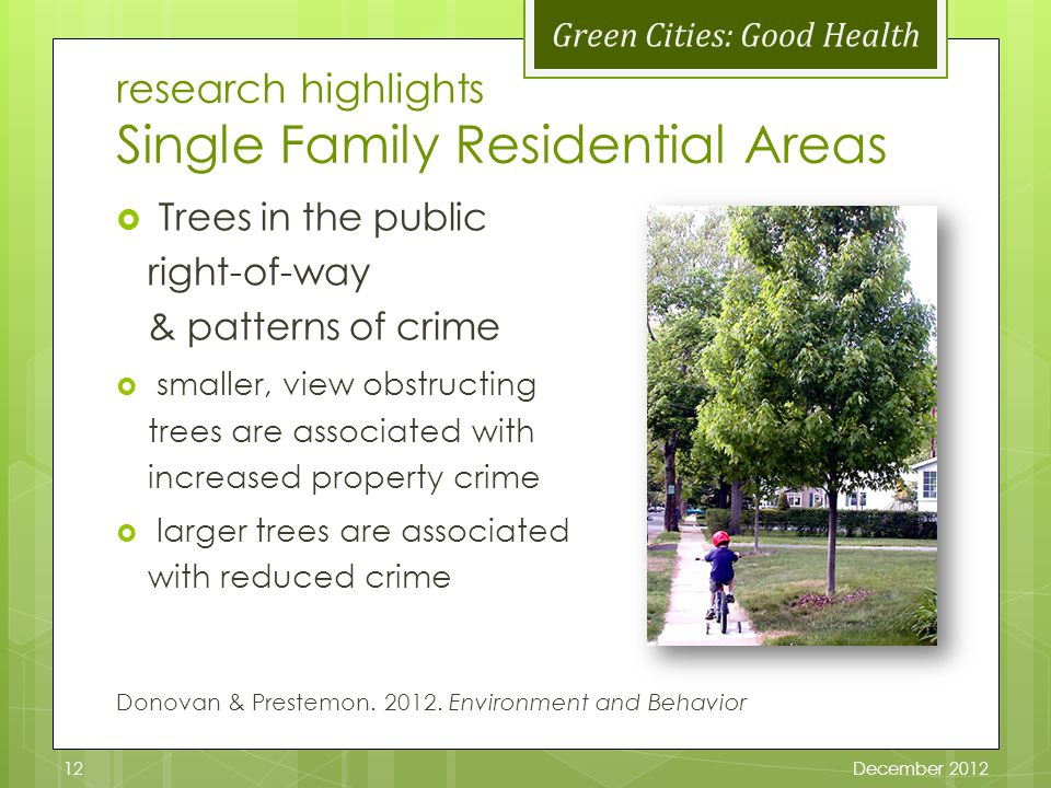 Green Cities: Good Health research highlights Single Family Residential Areas Trees in the public right-of-way & patterns of crime smaller, view obstructing trees are associated with increased property crime larger trees are associated with reduced crime Donovan & Prestemon.