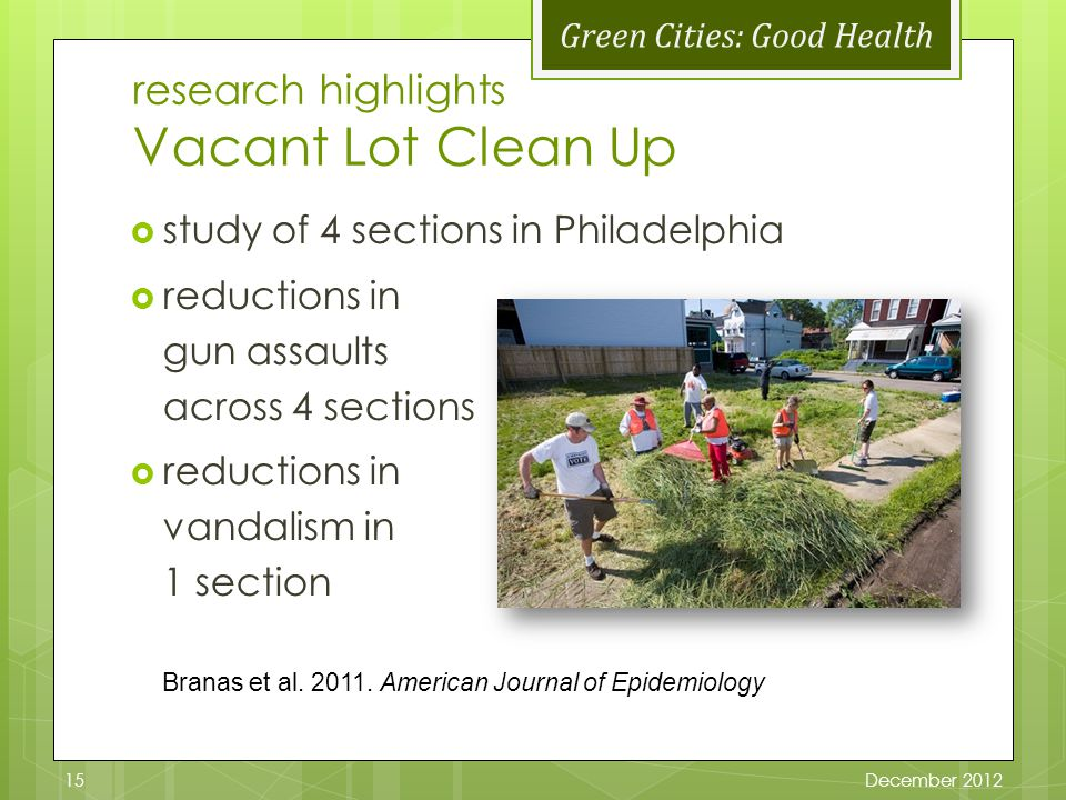 Green Cities: Good Health research highlights Vacant Lot Clean Up study of 4 sections in Philadelphia reductions in gun assaults across 4 sections reductions in vandalism in 1 section Branas et al.