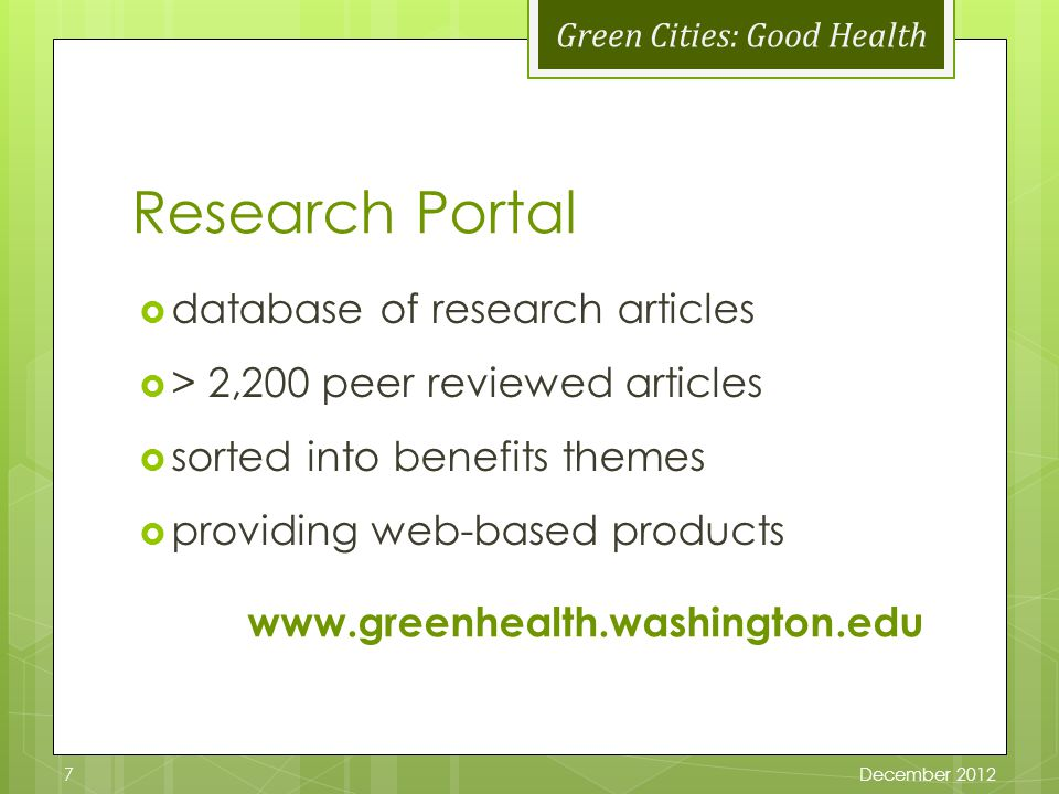 Green Cities: Good Health Research Portal database of research articles > 2,200 peer reviewed articles sorted into benefits themes providing web-based products December 20127 www.greenhealth.washington.edu