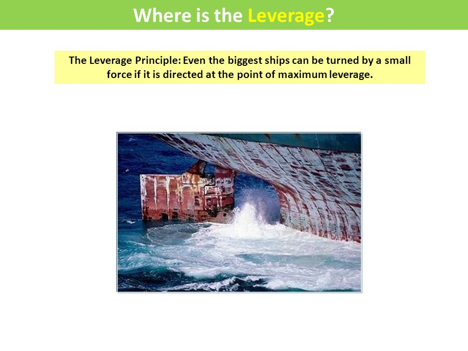 The Leverage Principle: Even the biggest ships can be turned by a small force if it is directed at the point of maximum leverage.