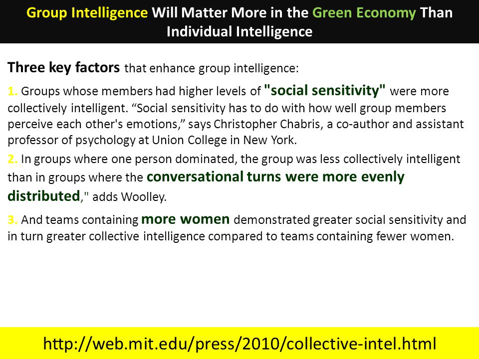 http://web.mit.edu/press/2010/collective-intel.html Three key factors that enhance group intelligence: 1. Groups whose members had higher levels of