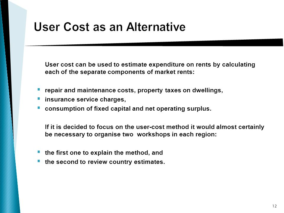 User cost can be used to estimate expenditure on rents by calculating each of the separate components of market rents: repair and maintenance costs, property taxes on dwellings, insurance service charges, consumption of fixed capital and net operating surplus.