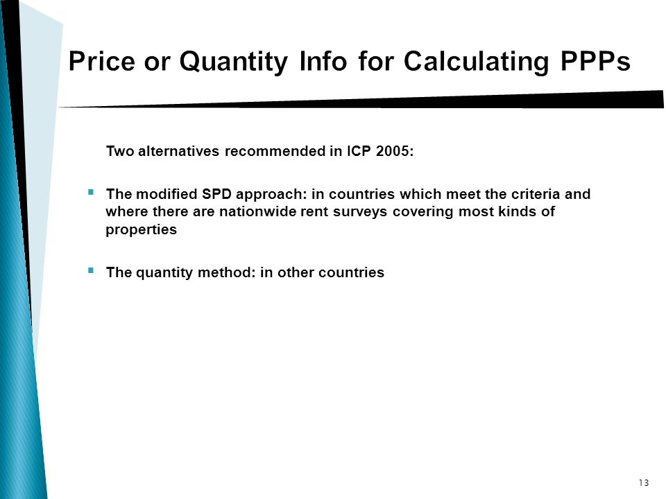 Two alternatives recommended in ICP 2005: The modified SPD approach: in countries which meet the criteria and where there are nationwide rent surveys covering most kinds of properties The quantity method: in other countries 13