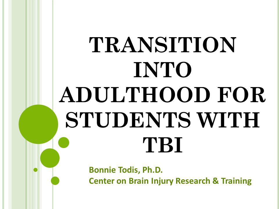 TRANSITION INTO ADULTHOOD FOR STUDENTS WITH TBI Bonnie Todis, Ph.D. Center on Brain Injury Research & Training