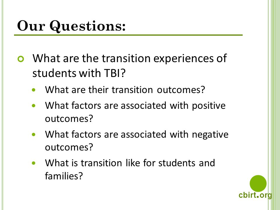 cbirt. org Our Questions: What are the transition experiences of students with TBI? What are their transition outcomes? What factors are associated wi