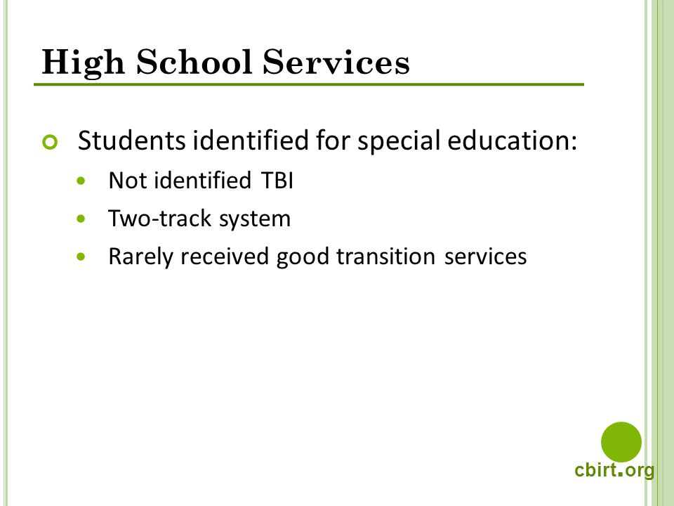 cbirt. org High School Services Students identified for special education: Not identified TBI Two-track system Rarely received good transition service