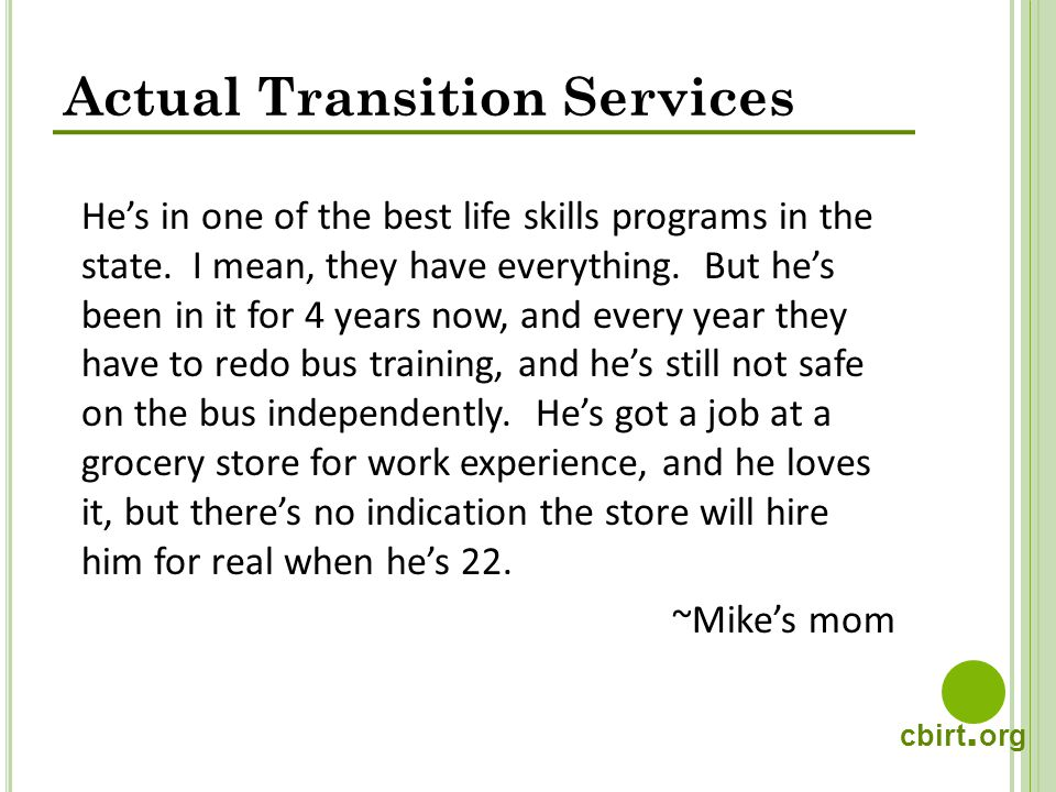 cbirt. org Actual Transition Services Hes in one of the best life skills programs in the state. I mean, they have everything. But hes been in it for 4