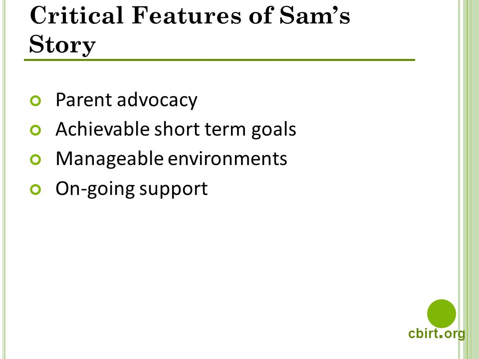 cbirt. org Critical Features of Sams Story Parent advocacy Achievable short term goals Manageable environments On-going support