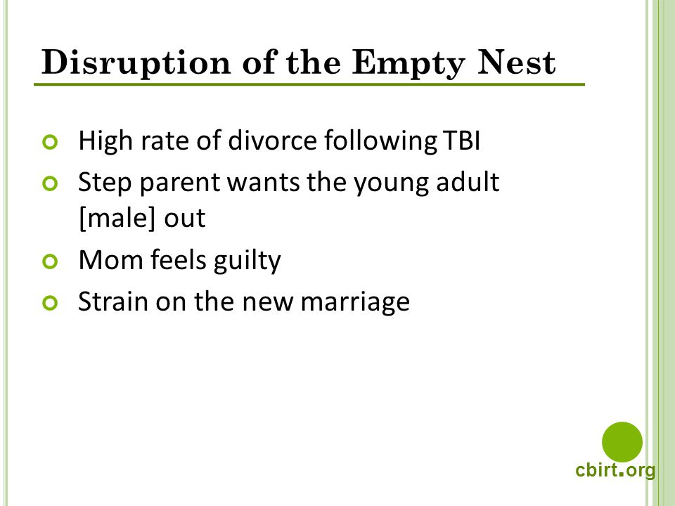 cbirt. org Disruption of the Empty Nest High rate of divorce following TBI Step parent wants the young adult [male] out Mom feels guilty Strain on the