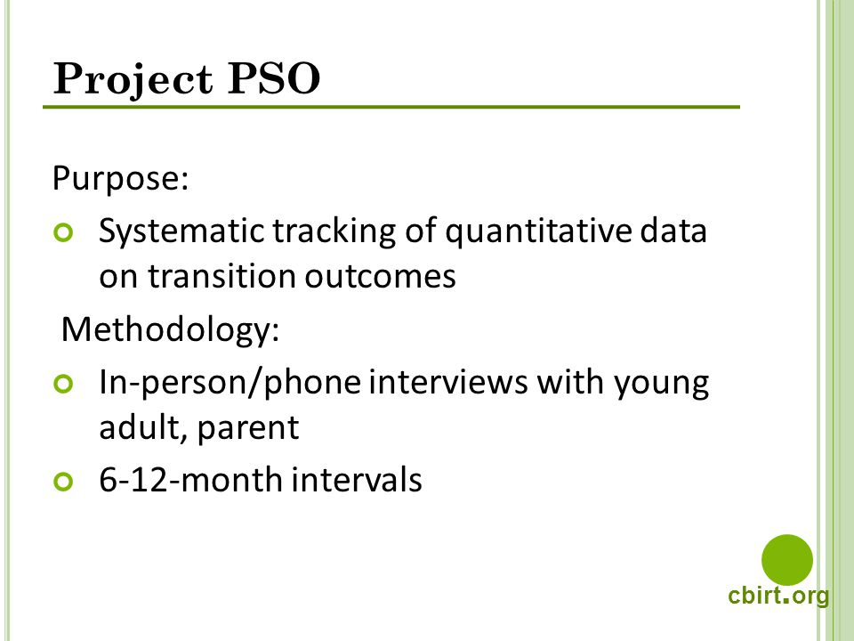 cbirt. org Project PSO Purpose: Systematic tracking of quantitative data on transition outcomes Methodology: In-person/phone interviews with young adu