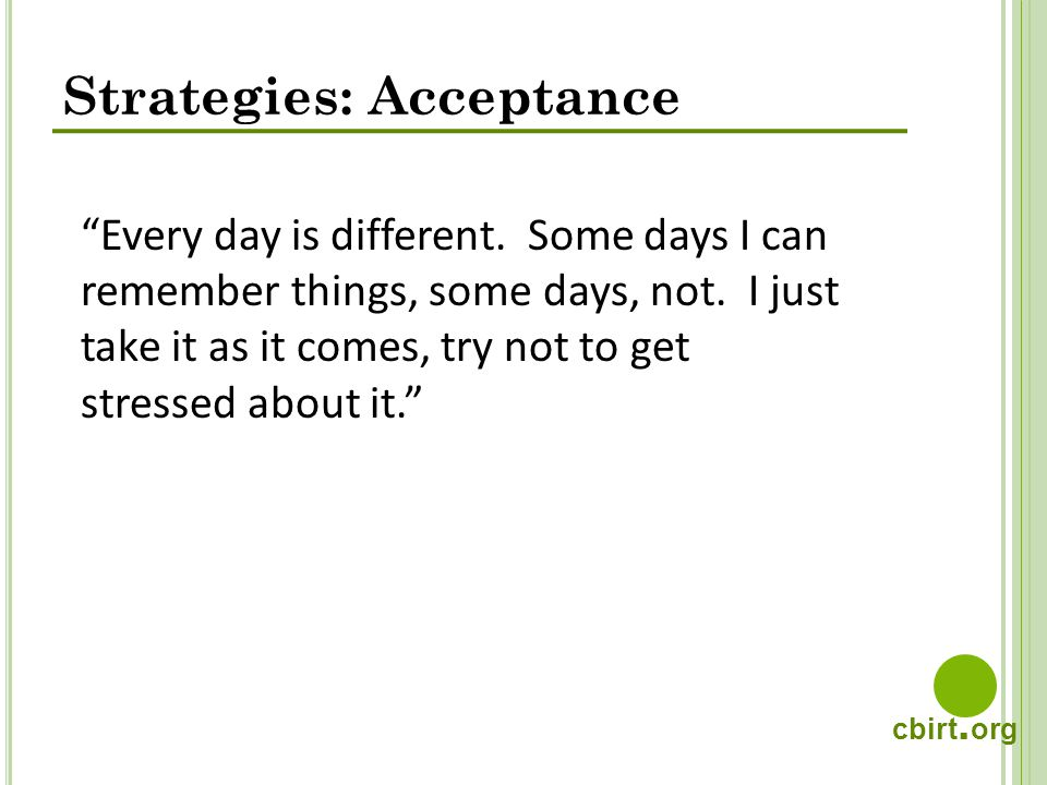 cbirt. org Strategies: Acceptance Every day is different. Some days I can remember things, some days, not. I just take it as it comes, try not to get