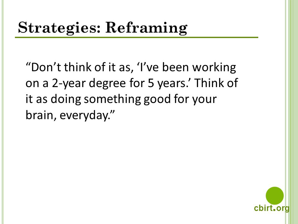 cbirt. org Strategies: Reframing Dont think of it as, Ive been working on a 2-year degree for 5 years. Think of it as doing something good for your br